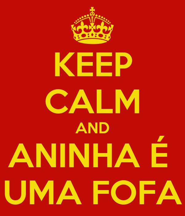 KEEP CALM AND ANINHA É  UMA FOFA