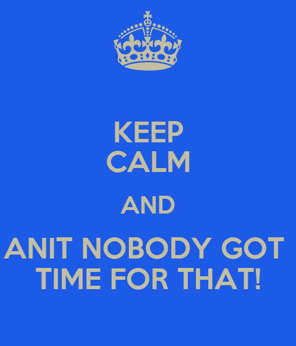 KEEP CALM AND ANIT NOBODY GOT  TIME FOR THAT!