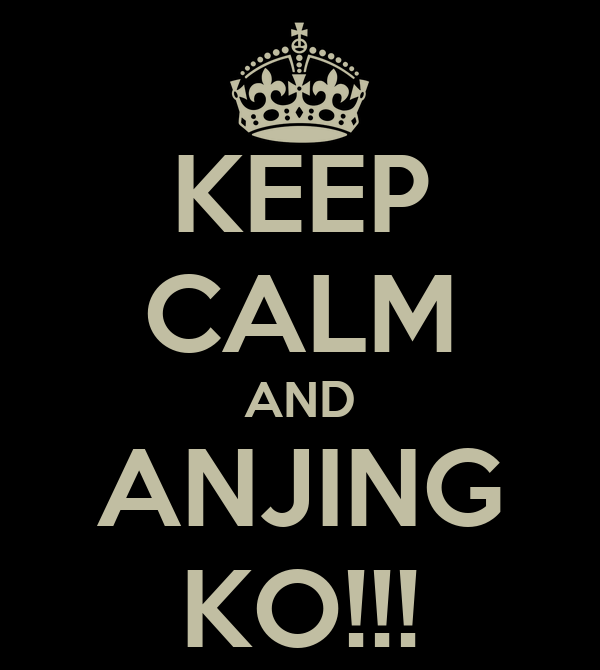 KEEP CALM AND ANJING KO!!!