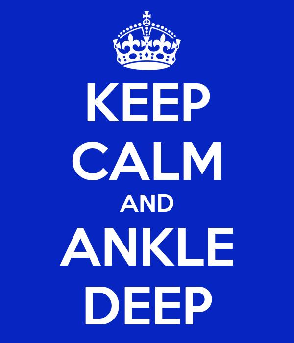 KEEP CALM AND ANKLE DEEP