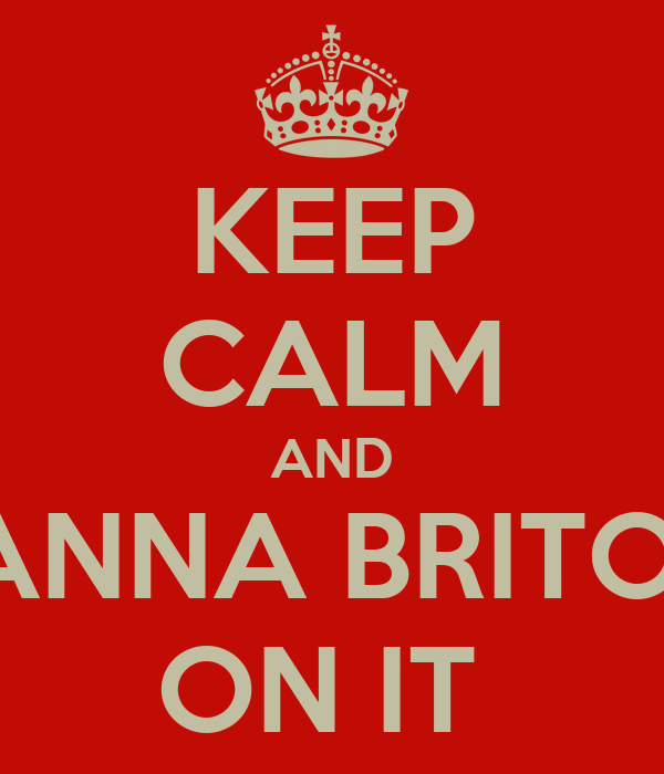 KEEP CALM AND ANNA BRITO  ON IT