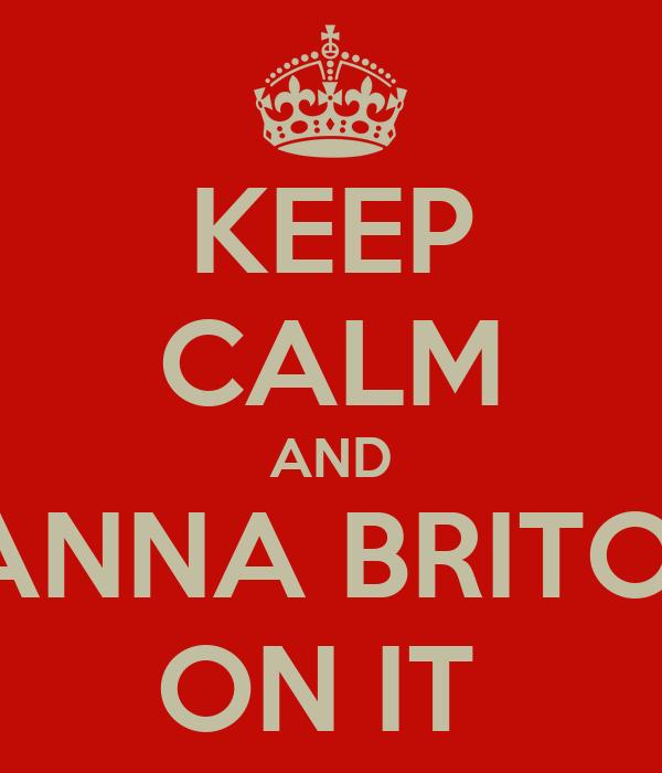 KEEP CALM AND ANNA BRITO  ON IT
