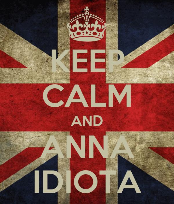 KEEP CALM AND ANNA IDIOTA