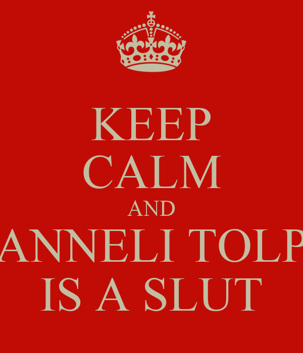 KEEP CALM AND ANNELI TOLP IS A SLUT