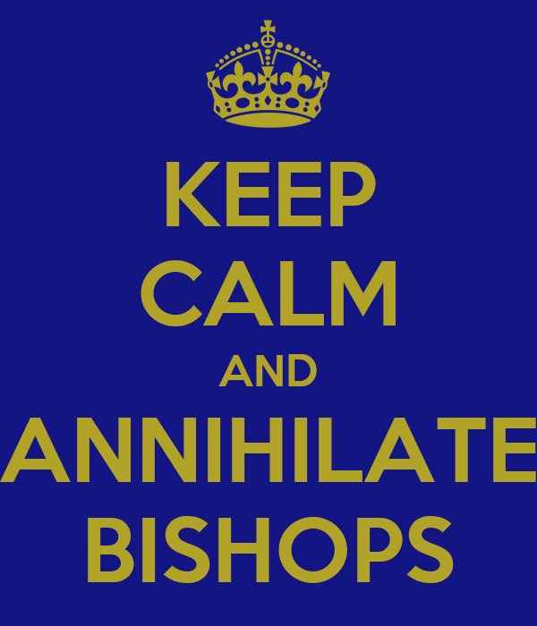 KEEP CALM AND ANNIHILATE BISHOPS