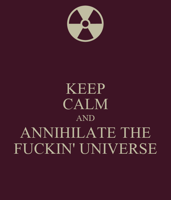 KEEP CALM AND ANNIHILATE THE FUCKIN' UNIVERSE