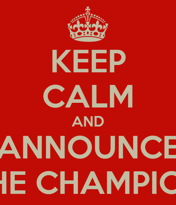 KEEP CALM AND ANNOUNCE THE CHAMPION