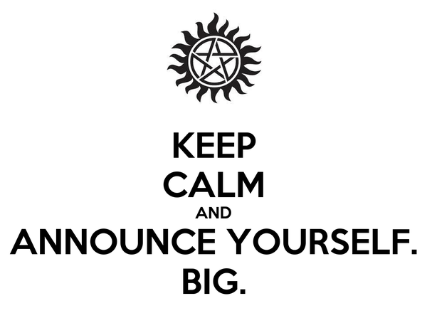 KEEP CALM AND ANNOUNCE YOURSELF. BIG.