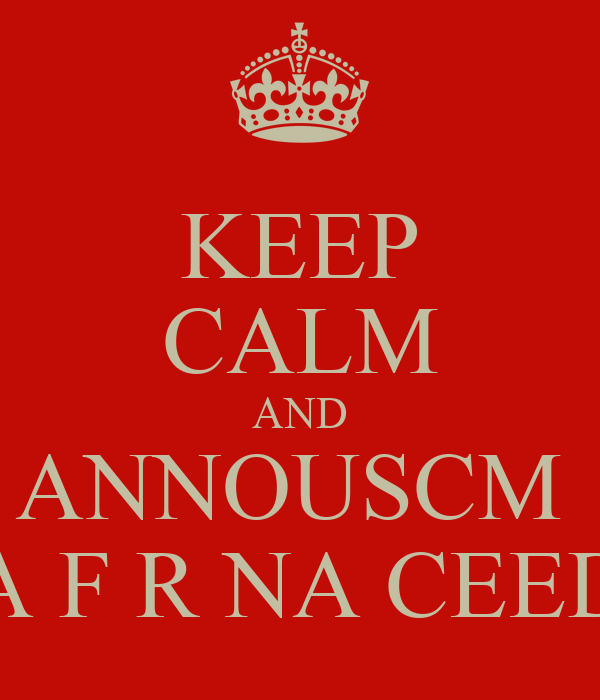 KEEP CALM AND ANNOUSCM  A F R NA CEED