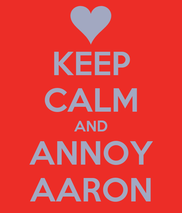 KEEP CALM AND ANNOY AARON