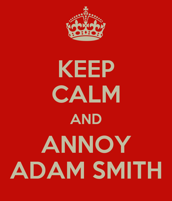 KEEP CALM AND ANNOY ADAM SMITH