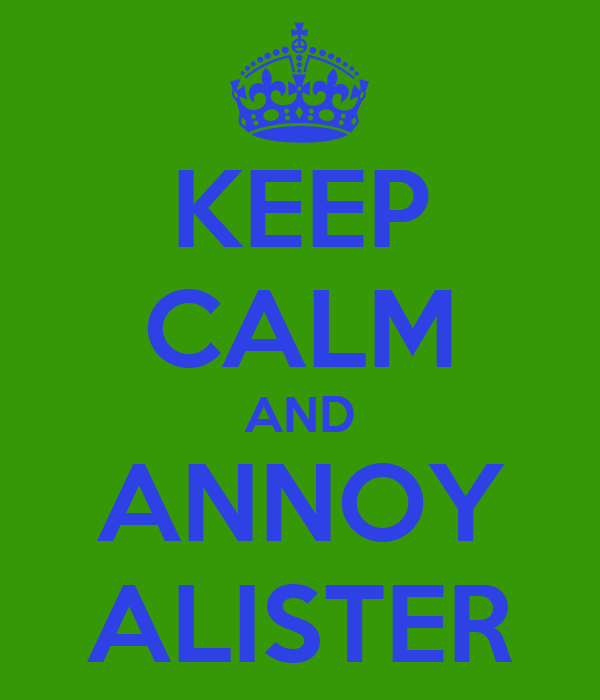 KEEP CALM AND ANNOY ALISTER
