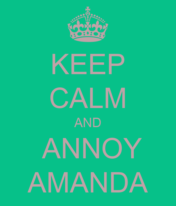 KEEP CALM AND  ANNOY AMANDA
