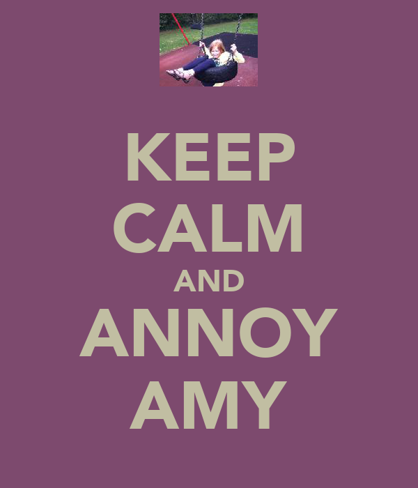 KEEP CALM AND ANNOY AMY