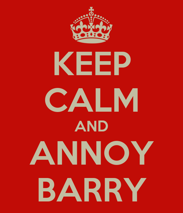 KEEP CALM AND ANNOY BARRY