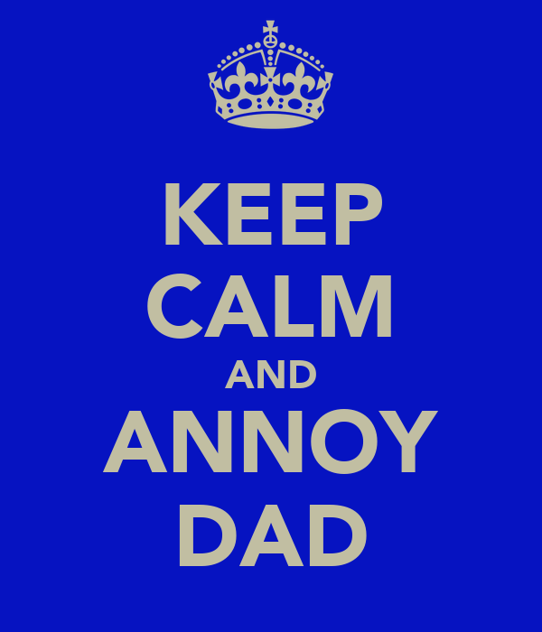 KEEP CALM AND ANNOY DAD