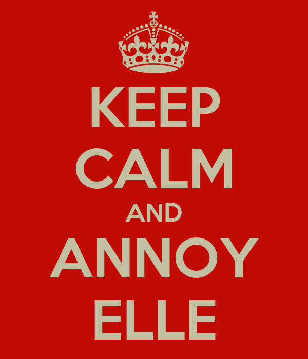 KEEP CALM AND ANNOY ELLE