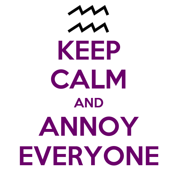 KEEP CALM AND ANNOY EVERYONE