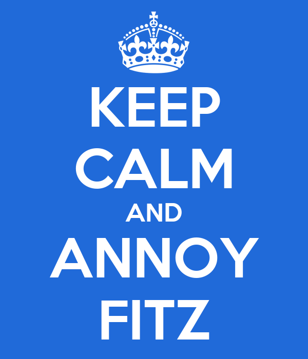 KEEP CALM AND ANNOY FITZ