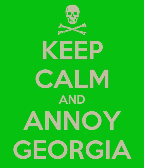 KEEP CALM AND ANNOY GEORGIA