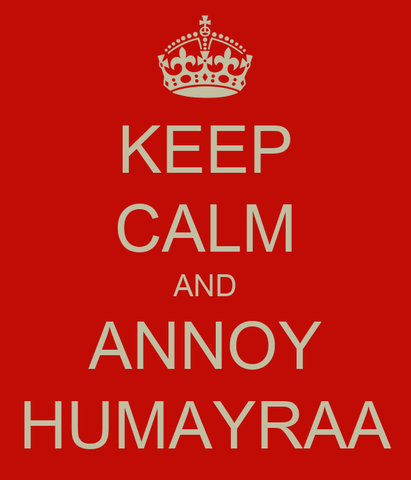 KEEP CALM AND ANNOY HUMAYRAA
