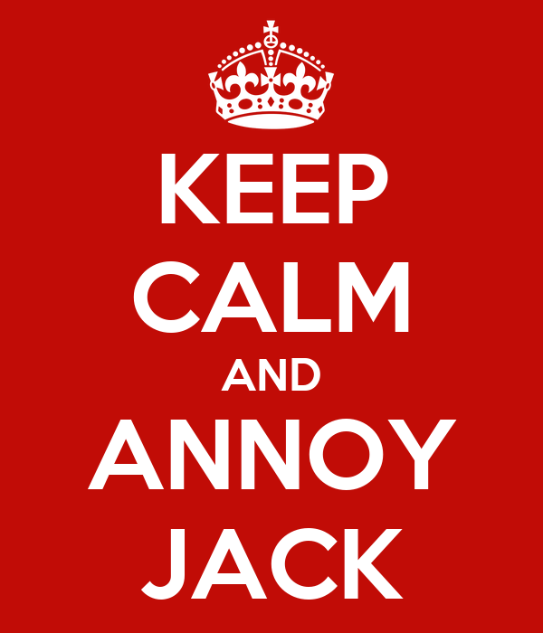 KEEP CALM AND ANNOY JACK