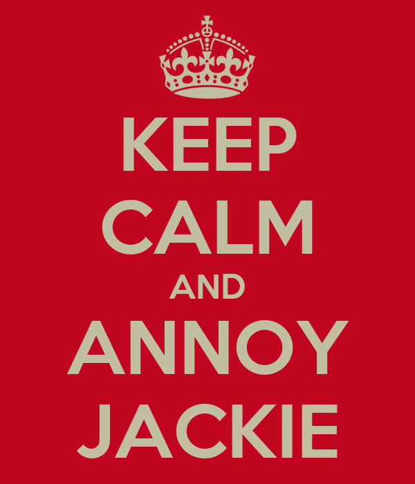 KEEP CALM AND ANNOY JACKIE