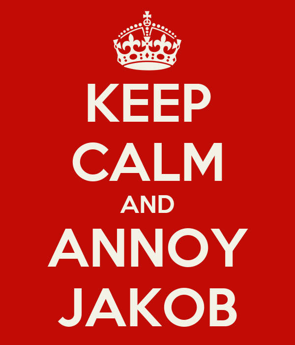 KEEP CALM AND ANNOY JAKOB