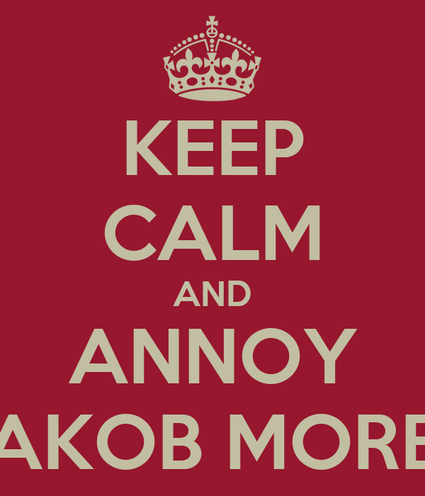 KEEP CALM AND ANNOY JAKOB MORE.
