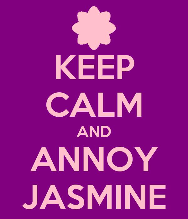 KEEP CALM AND ANNOY JASMINE