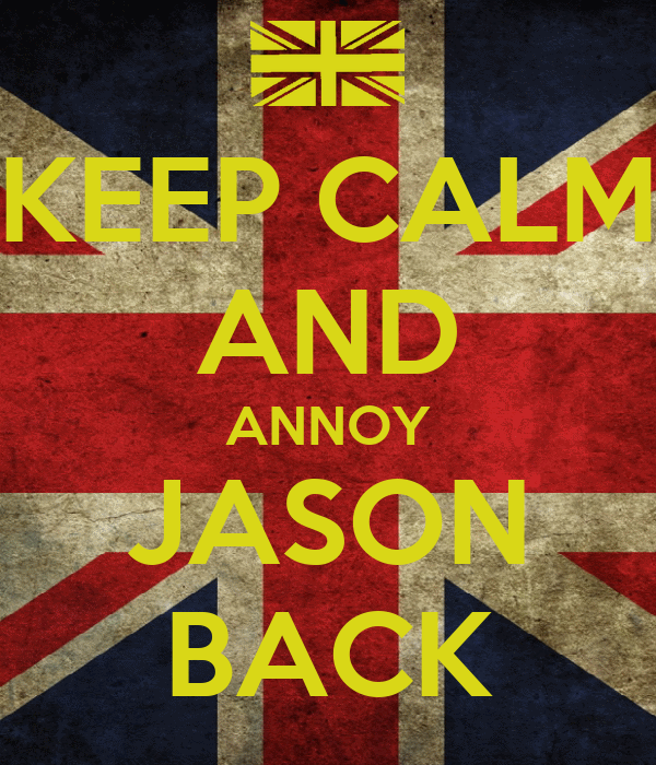 KEEP CALM AND ANNOY JASON BACK