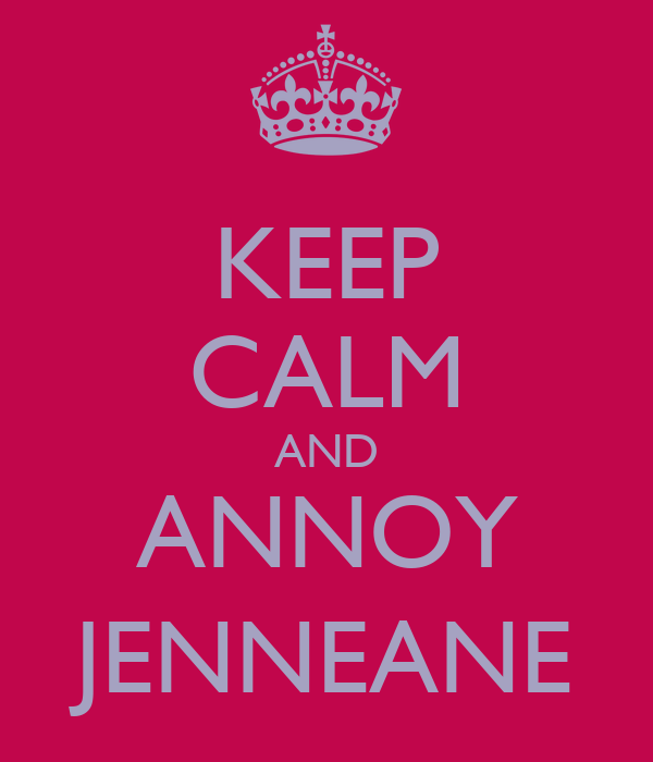 KEEP CALM AND ANNOY JENNEANE