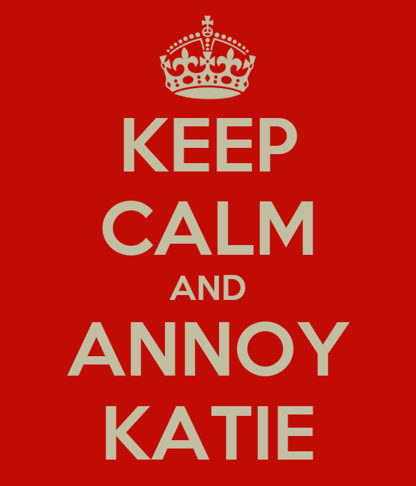 KEEP CALM AND ANNOY KATIE