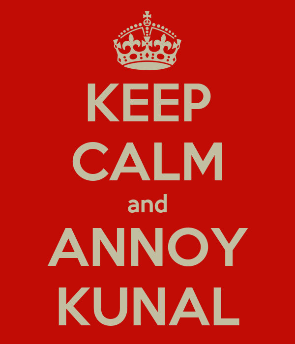 KEEP CALM and ANNOY KUNAL