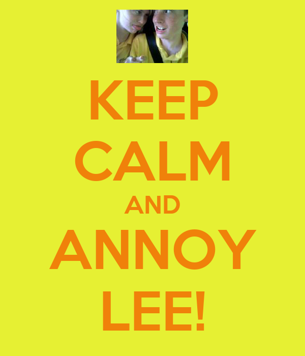 KEEP CALM AND ANNOY LEE!