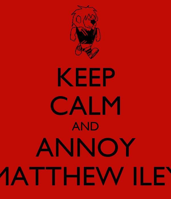 KEEP CALM AND ANNOY MATTHEW ILEY