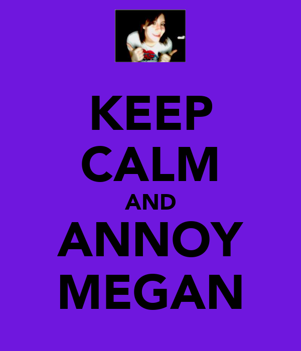 KEEP CALM AND ANNOY MEGAN