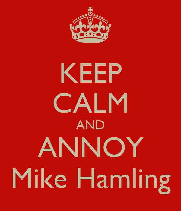 KEEP CALM AND ANNOY Mike Hamling