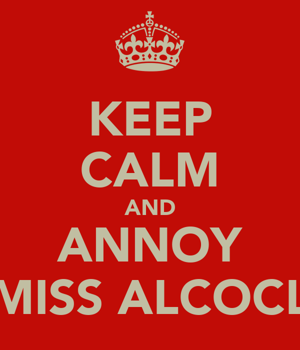 KEEP CALM AND ANNOY MISS ALCOCL