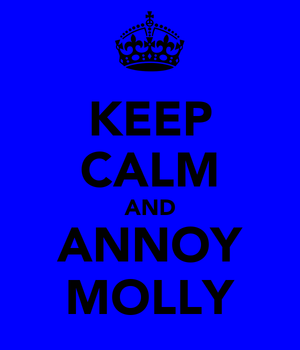 KEEP CALM AND ANNOY MOLLY