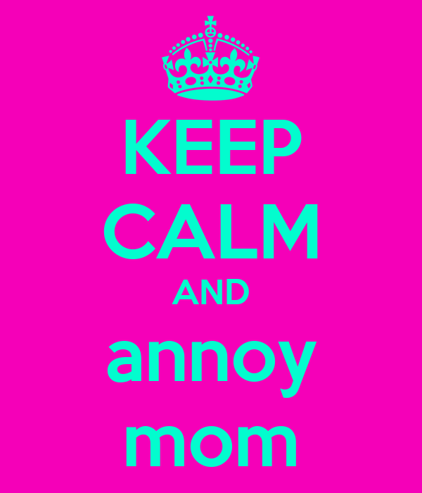 KEEP CALM AND annoy mom
