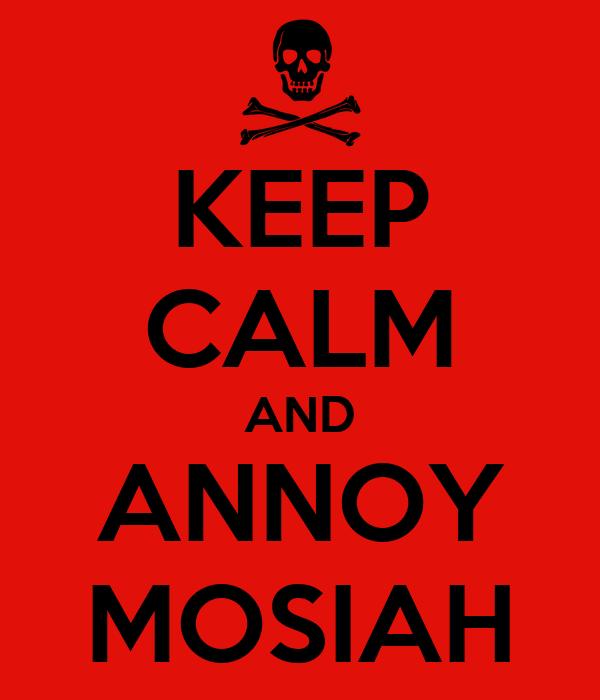 KEEP CALM AND ANNOY MOSIAH
