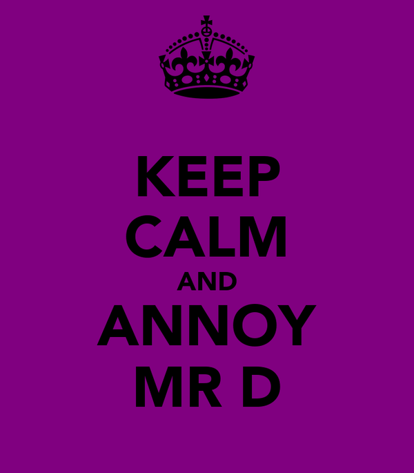 KEEP CALM AND ANNOY MR D