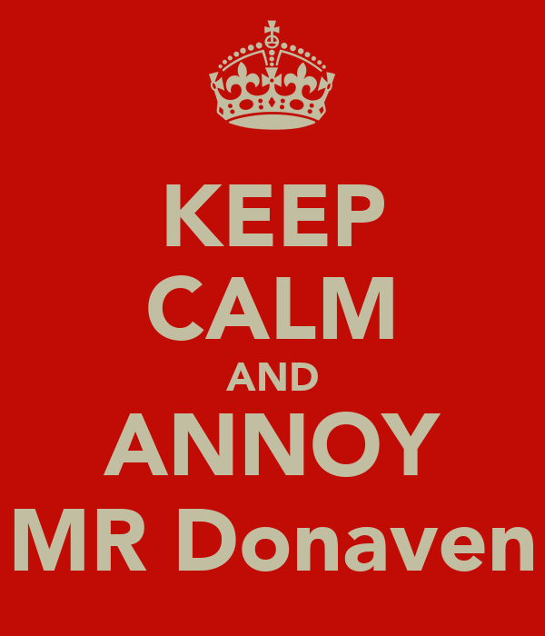 KEEP CALM AND ANNOY MR Donaven