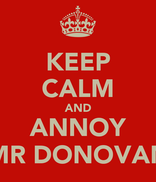 KEEP CALM AND ANNOY MR DONOVAN
