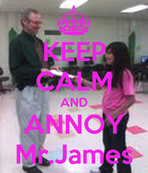 KEEP CALM AND ANNOY Mr.James