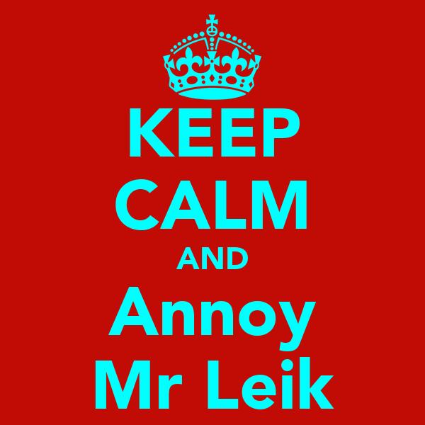 KEEP CALM AND Annoy Mr Leik