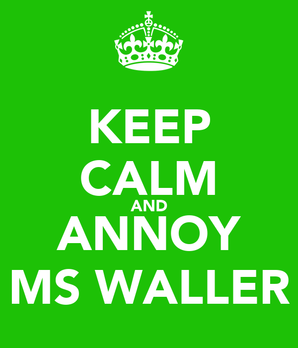 KEEP CALM AND ANNOY MS WALLER