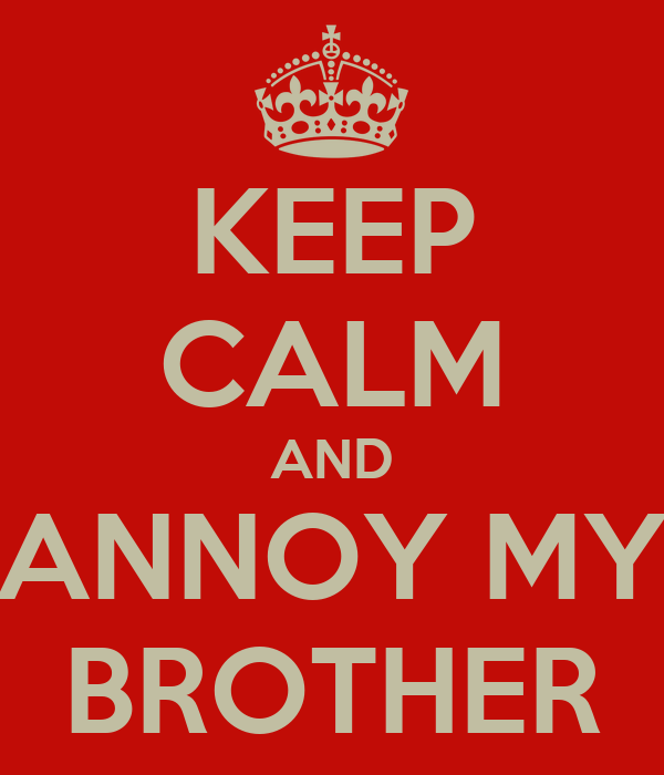 KEEP CALM AND ANNOY MY BROTHER