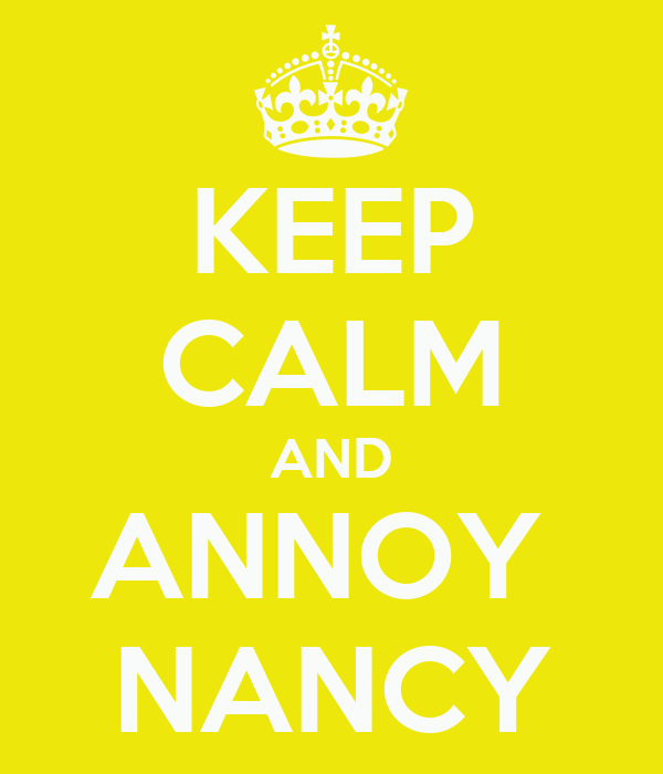 KEEP CALM AND ANNOY  NANCY